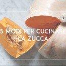 5 modi per cucinare la zucca